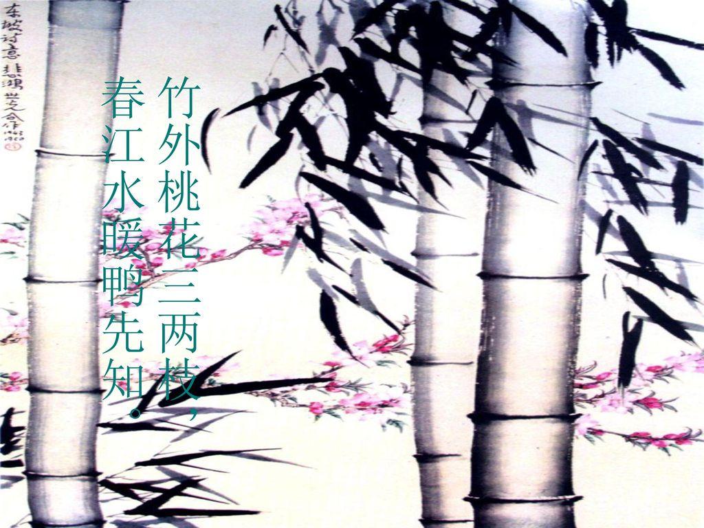 竹外桃花三两枝, 春江水暖鸭先知。