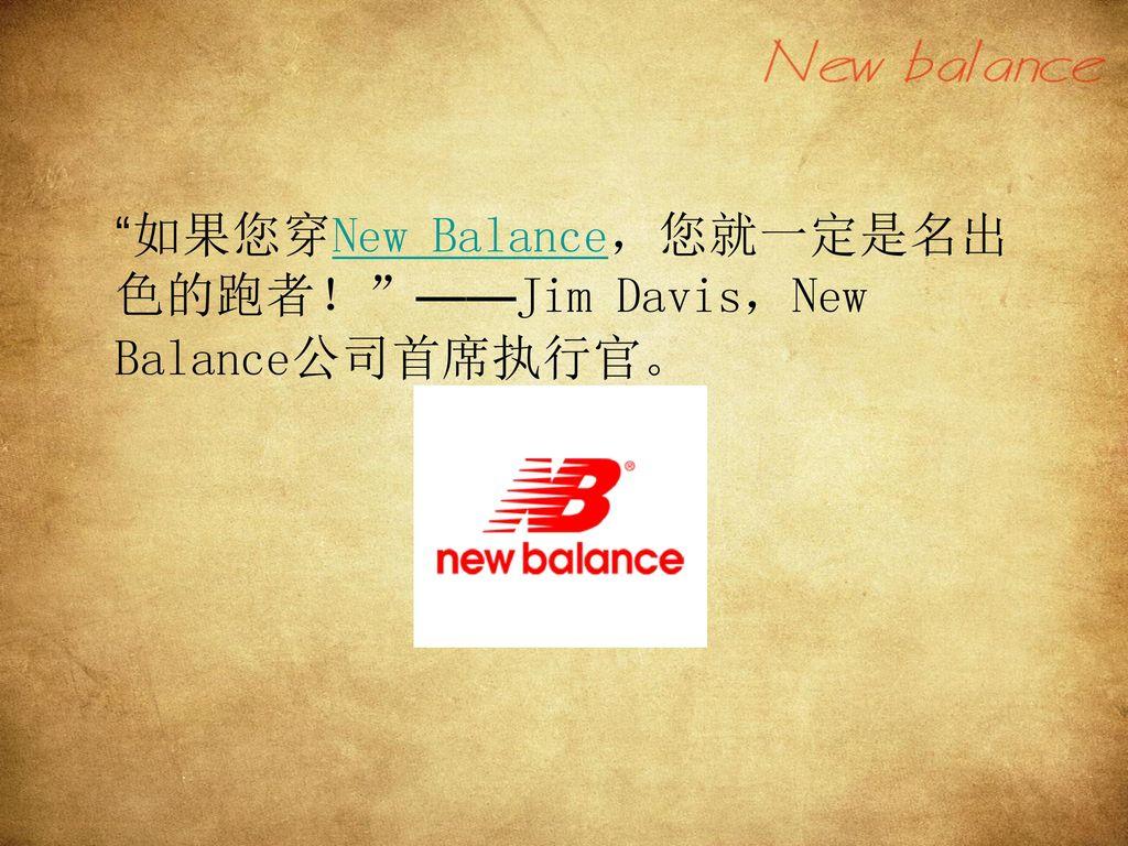 如果您穿New Balance,您就一定是名出色的跑者! ——Jim Davis,New Balance公司首席执行官。