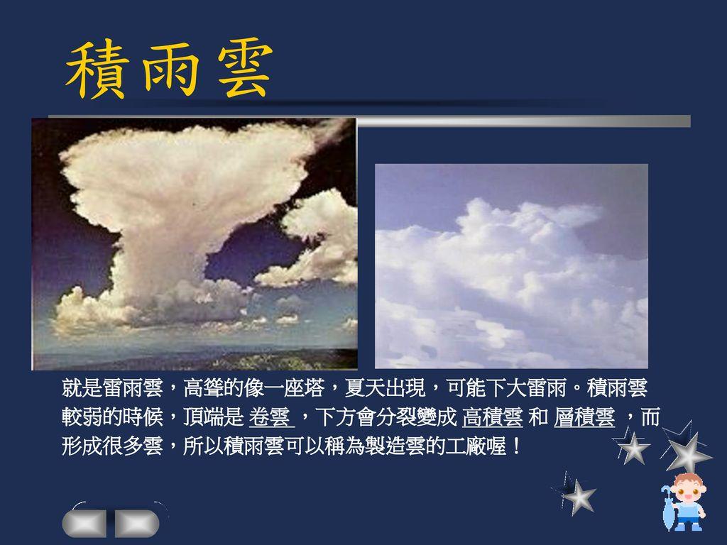 積雨雲 就是雷雨雲,高聳的像一座塔,夏天出現,可能下大雷雨。積雨雲 較弱的時候,頂端是 卷雲 ,下方會分裂變成 高積雲 和 層積雲 ,而
