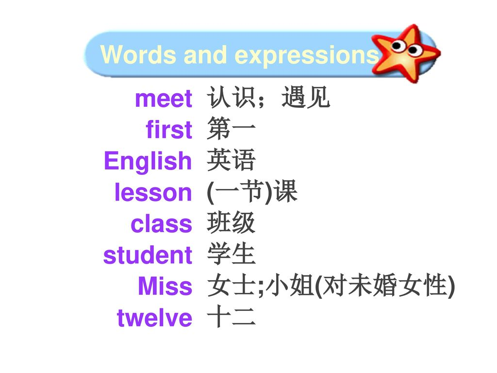 Words and expressions meet. first. English. lesson. class. student. Miss. twelve. 认识;遇见. 第一.