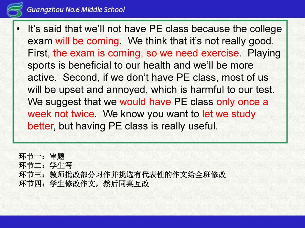 It's said that we'll not have PE class because the college exam will be coming. We think that it's not really good. First, the exam is coming, so we need exercise. Playing sports is beneficial to our health and we'll be more active. Second, if we don't have PE class, most of us will be upset and annoyed, which is harmful to our test. We suggest that we would have PE class only once a week not twice. We know you want to let we study better, but having PE class is really useful.