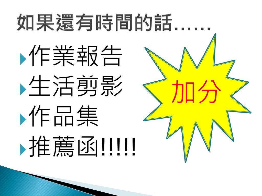如果還有時間的話…… 加分 作業報告 生活剪影 作品集 推薦函!!!!!