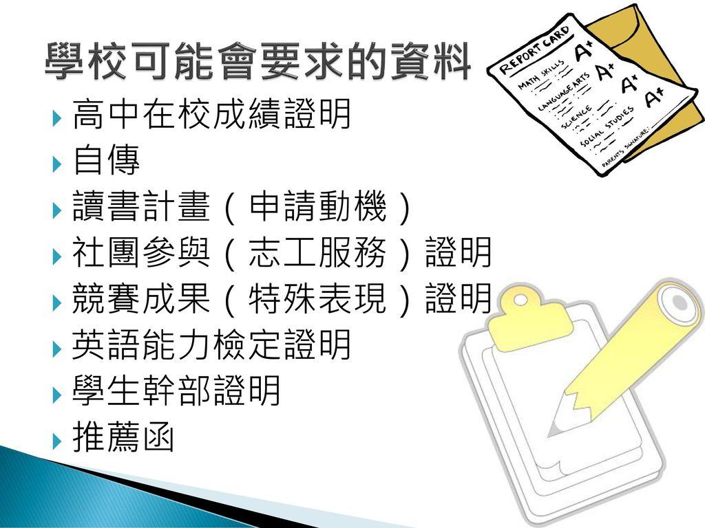 學校可能會要求的資料 高中在校成績證明 自傳 讀書計畫(申請動機) 社團參與(志工服務)證明 競賽成果(特殊表現)證明 英語能力檢定證明