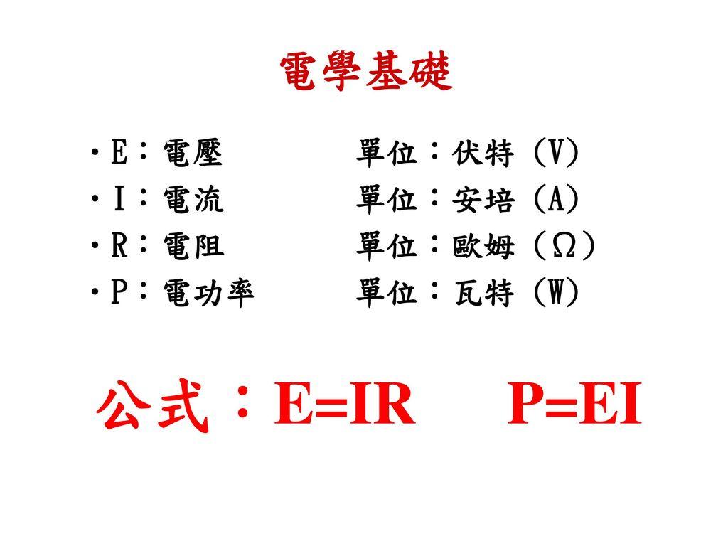公式:E=IR P=EI 電學基礎 E:電壓 單位:伏特 (V) I:電流 單位:安培 (A) R:電阻 單位:歐姆 (Ω)