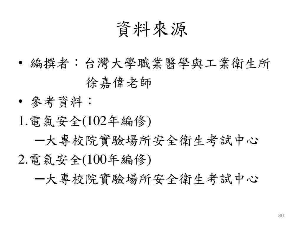 資料來源 編撰者:台灣大學職業醫學與工業衛生所 徐嘉偉老師 參考資料: 1.電氣安全(102年編修) ─大專校院實驗場所安全衛生考試中心
