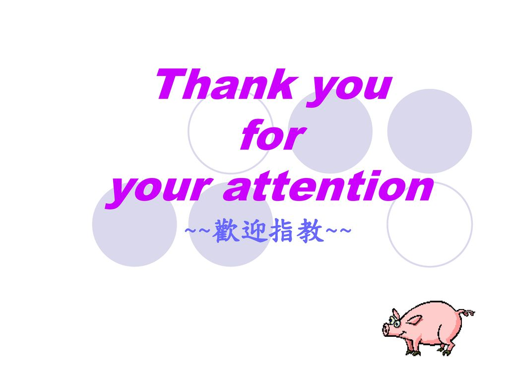 Thank you for your attention ~~歡迎指教~~