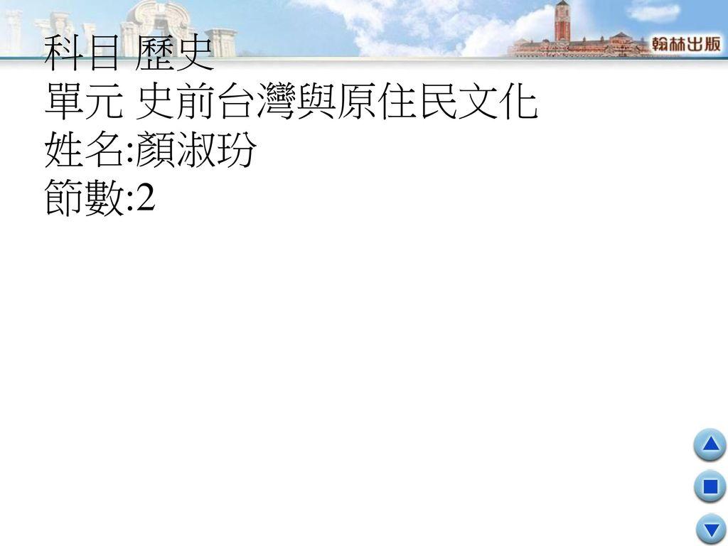 科目 歷史 單元 史前台灣與原住民文化 姓名:顏淑玢 節數:2