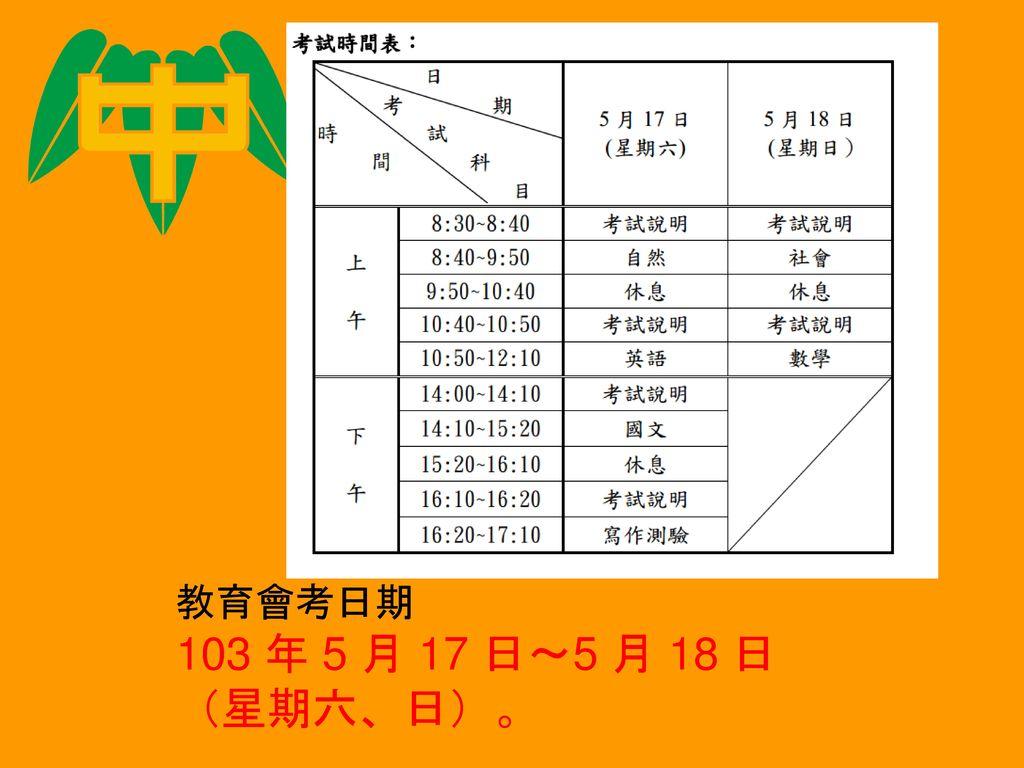 教育會考日期 103 年 5 月 17 日~5 月 18 日 (星期六、日)。