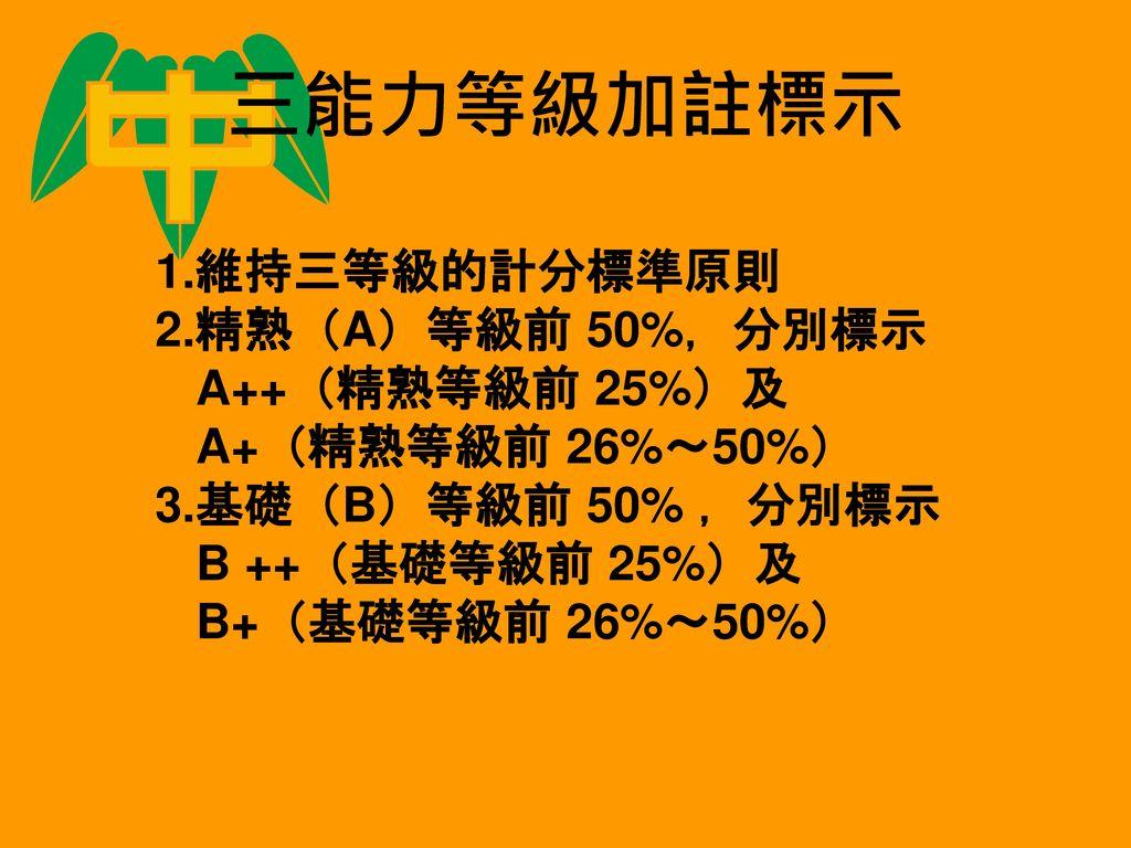 三能力等級加註標示 1.維持三等級的計分標準原則 2.精熟(A)等級前 50%,分別標示 A++(精熟等級前 25%)及