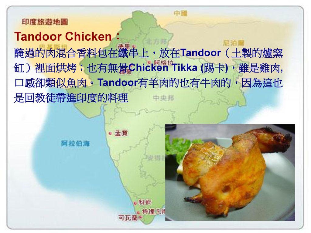 Tandoor Chicken: 醃過的肉混合香料包在鐵串上,放在Tandoor(土製的爐窯缸)裡面烘烤;也有無骨Chicken Tikka (踢卡),雖是雞肉,口感卻類似魚肉。Tandoor有羊肉的也有牛肉的,因為這也是回教徒帶進印度的料理.