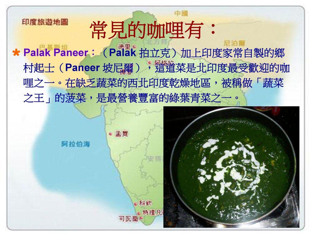 常見的咖哩有: Palak Paneer:(Palak 拍立克)加上印度家常自製的鄉村起士(Paneer 坡尼爾),這道菜是北印度最受歡迎的咖哩之一。在缺乏蔬菜的西北印度乾燥地區,被稱做「蔬菜之王」的菠菜,是最營養豐富的綠葉青菜之一。