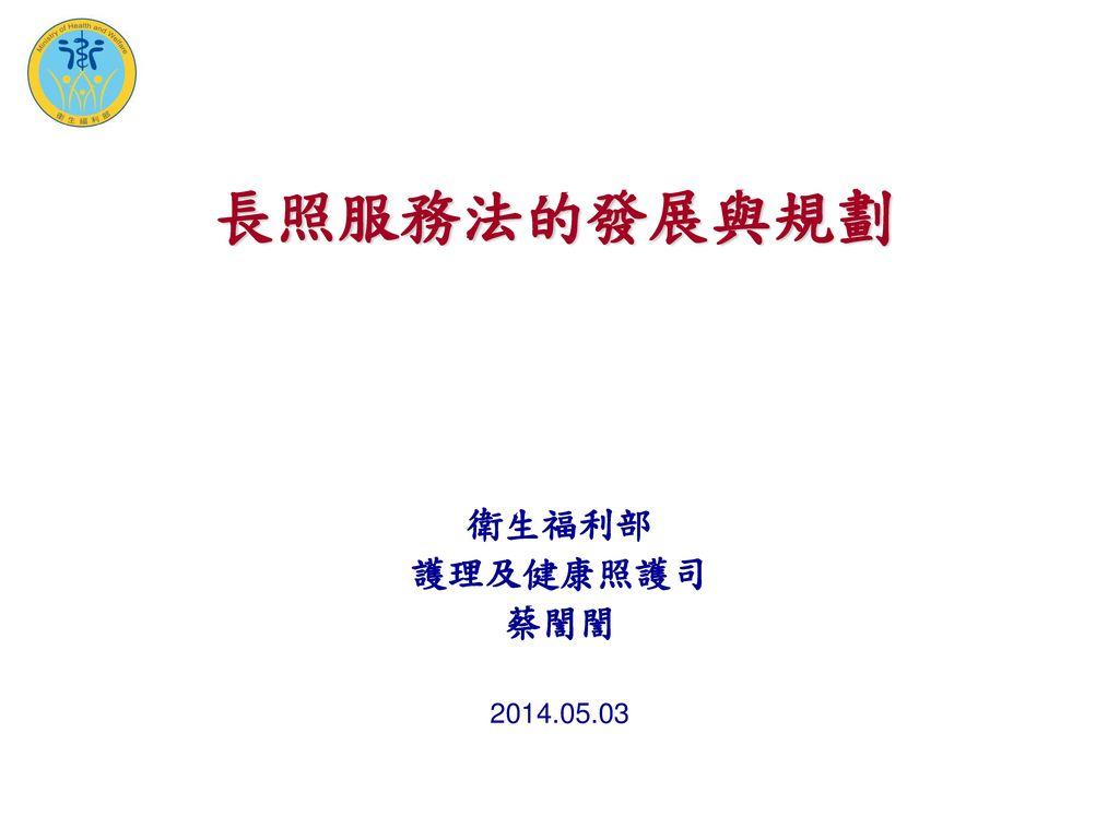 長照服務法的發展與規劃 衛生福利部 護理及健康照護司 蔡誾誾 2014.05.03