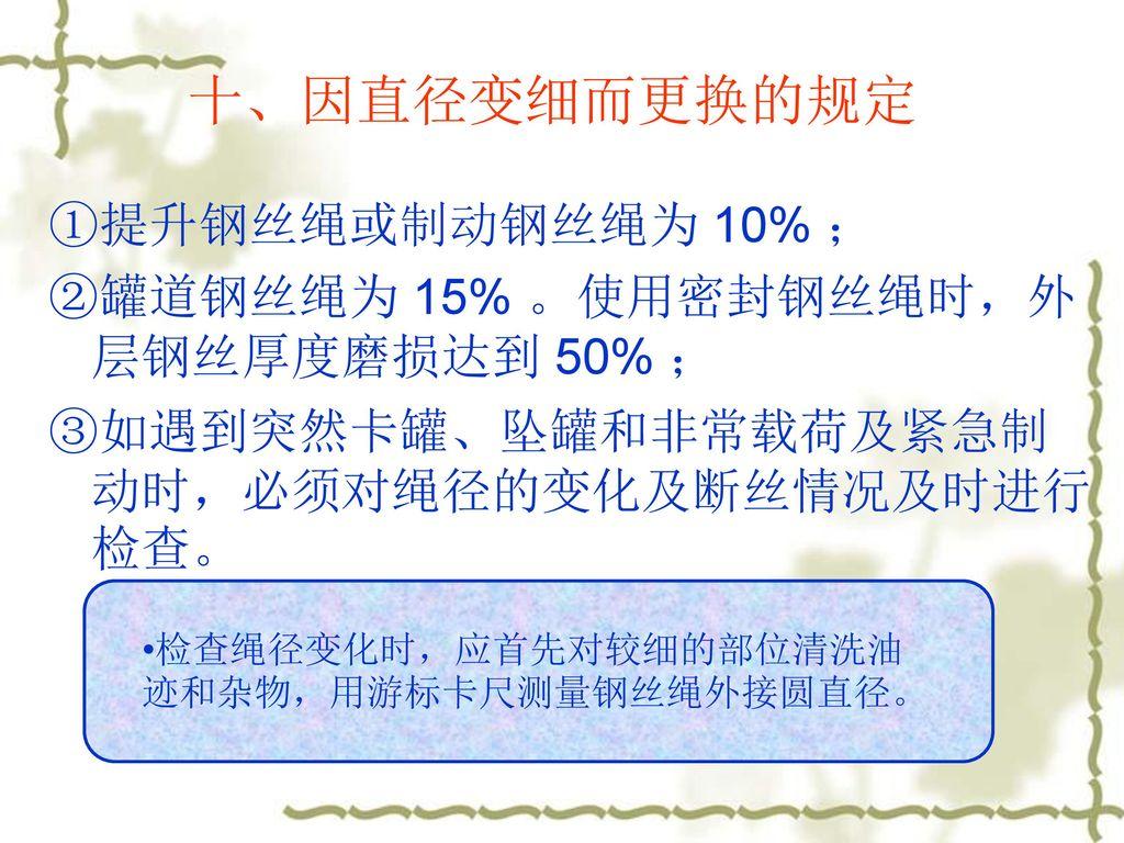 十、因直径变细而更换的规定 ①提升钢丝绳或制动钢丝绳为 10% ;