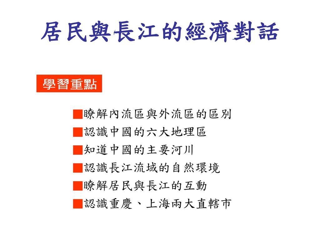 居民與長江的經濟對話 ■瞭解內流區與外流區的區別 ■認識中國的六大地理區 ■知道中國的主要河川 ■認識長江流域的自然環境