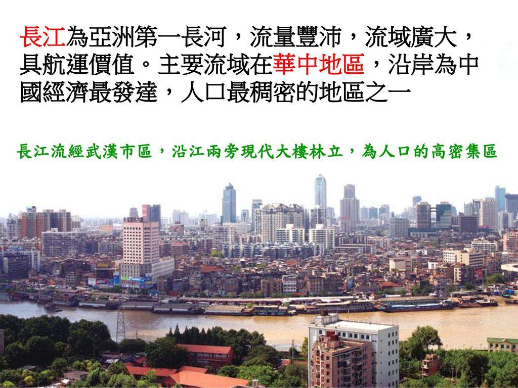 長江為亞洲第一長河,流量豐沛,流域廣大,具航運價值。主要流域在華中地區,沿岸為中國經濟最發達,人口最稠密的地區之一