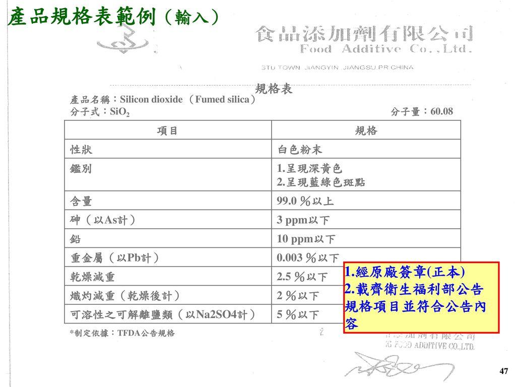 產品規格表範例(輸入) 1.經原廠簽章(正本) 2.載齊衛生福利部公告 規格項目並符合公告內容 規格表 項目 規格 性狀 白色粉末 鑑別