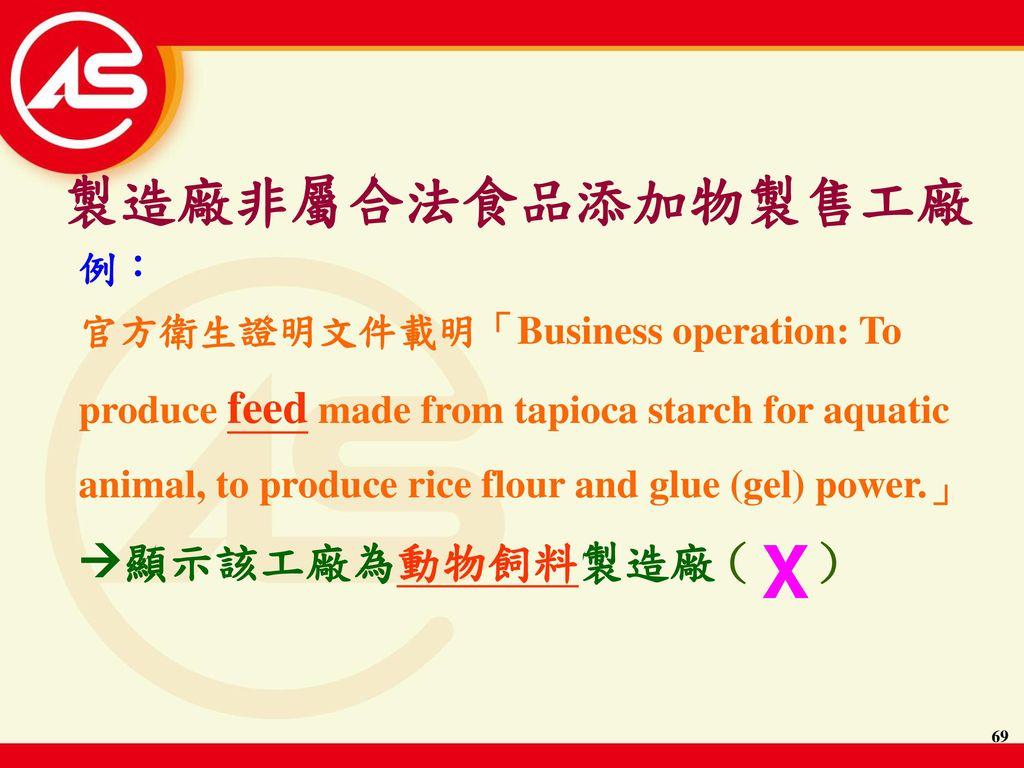 X 製造廠非屬合法食品添加物製售工廠 顯示該工廠為動物飼料製造廠 ( ) 例: