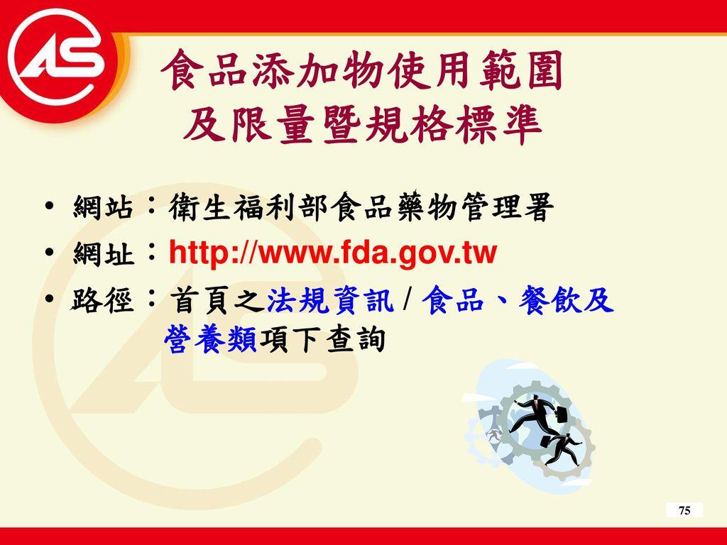 食品添加物使用範圍 及限量暨規格標準 網站:衛生福利部食品藥物管理署 網址:http://www.fda.gov.tw
