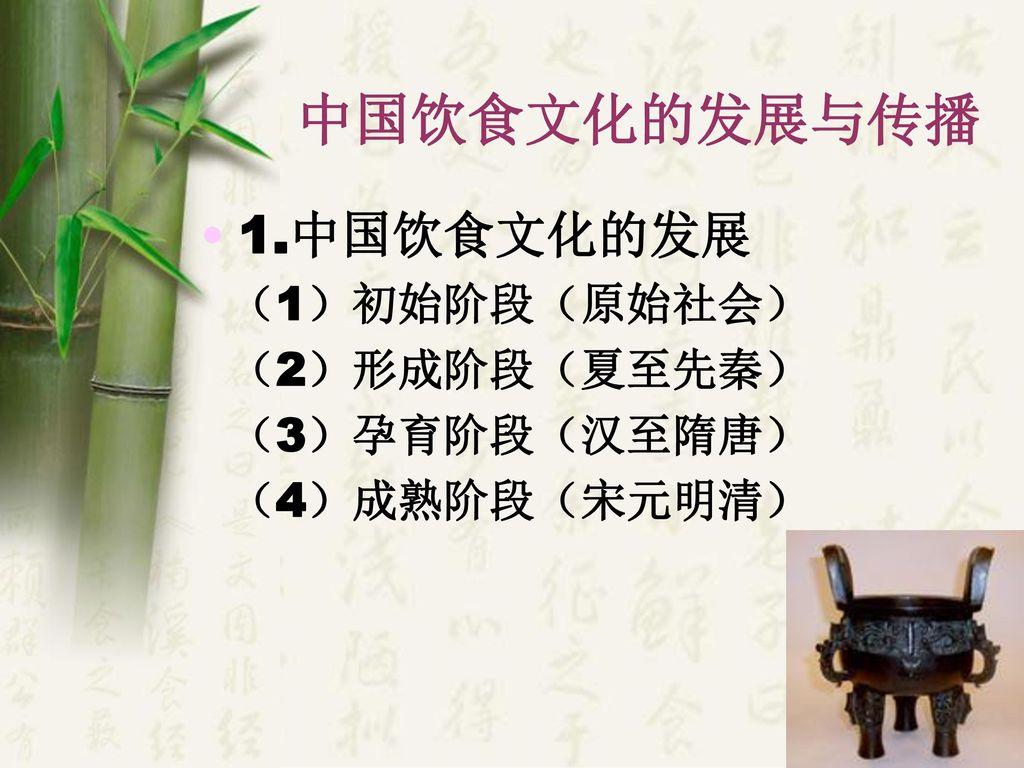 中国饮食文化的发展与传播 1.中国饮食文化的发展 (1)初始阶段(原始社会) (2)形成阶段(夏至先秦) (3)孕育阶段(汉至隋唐)