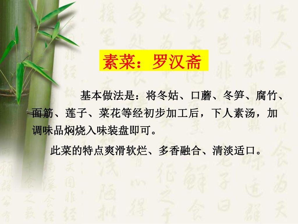 素菜:罗汉斋 基本做法是:将冬姑、口蘑、冬笋、腐竹、面筋、莲子、菜花等经初步加工后,下人素汤,加调味品焖烧入味装盘即可。