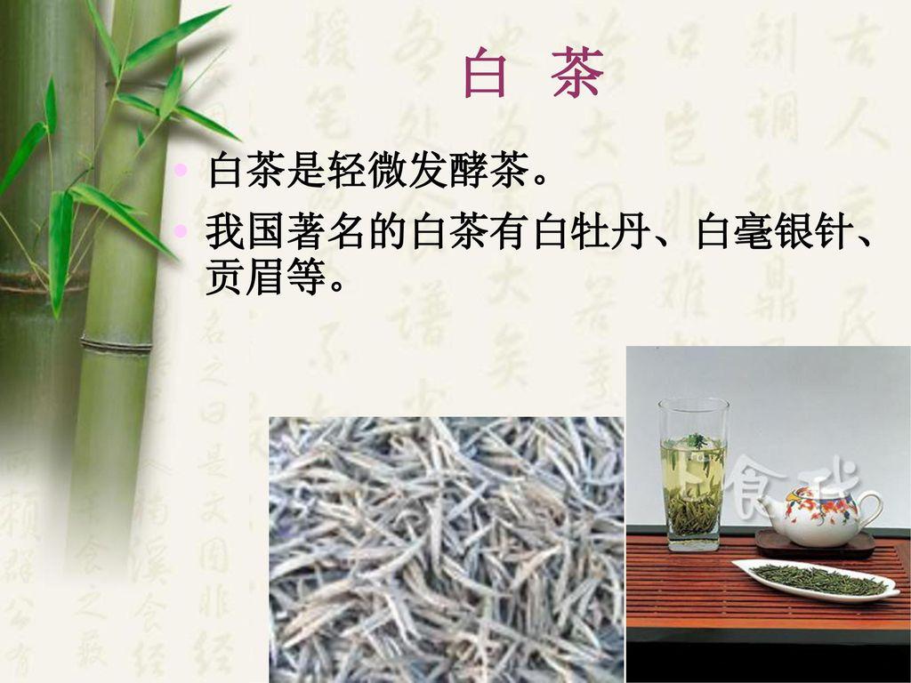 白 茶 白茶是轻微发酵茶。 我国著名的白茶有白牡丹、白毫银针、贡眉等。