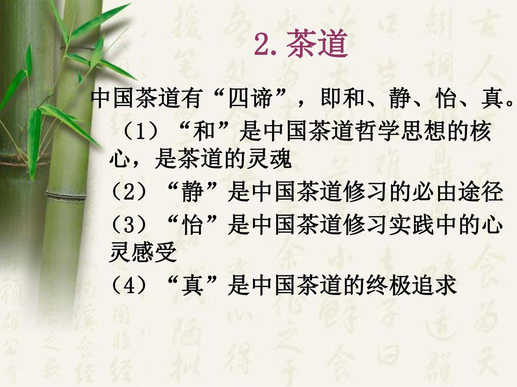 2.茶道 中国茶道有 四谛 ,即和、静、怡、真。 (1) 和 是中国茶道哲学思想的核心,是茶道的灵魂 (2) 静 是中国茶道修习的必由途径