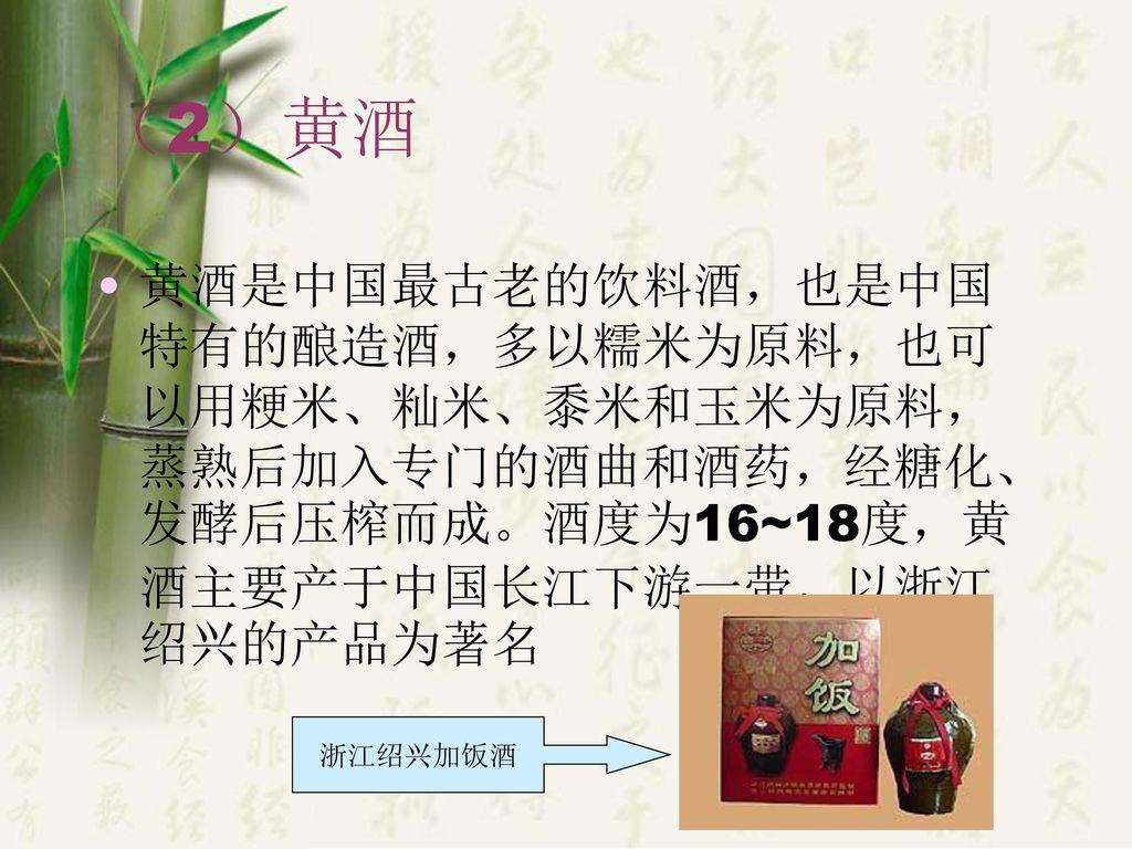 (2)黄酒 黄酒是中国最古老的饮料酒,也是中国特有的酿造酒,多以糯米为原料,也可以用粳米、籼米、黍米和玉米为原料,蒸熟后加入专门的酒曲和酒药,经糖化、发酵后压榨而成。酒度为16~18度,黄酒主要产于中国长江下游一带,以浙江绍兴的产品为著名.
