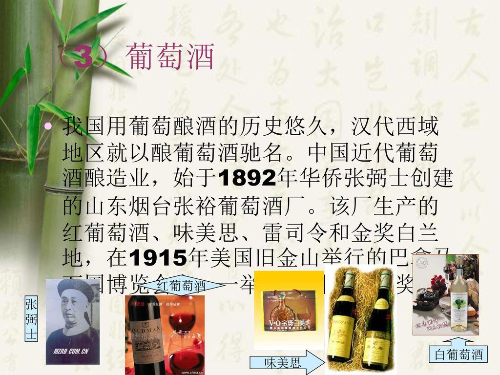 (3)葡萄酒 我国用葡萄酿酒的历史悠久,汉代西域地区就以酿葡萄酒驰名。中国近代葡萄酒酿造业,始于1892年华侨张弼士创建的山东烟台张裕葡萄酒厂。该厂生产的红葡萄酒、味美思、雷司令和金奖白兰地,在1915年美国旧金山举行的巴拿马万国博览会上,一举拿到四块金质奖章。