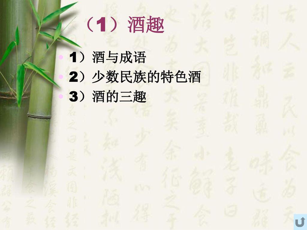 (1)酒趣 1)酒与成语 2)少数民族的特色酒 3)酒的三趣