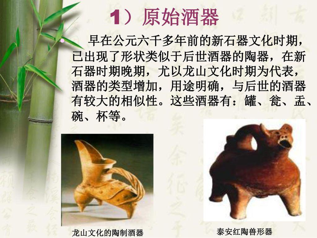 1)原始酒器 早在公元六千多年前的新石器文化时期,已出现了形状类似于后世酒器的陶器,在新石器时期晚期,尤以龙山文化时期为代表,酒器的类型增加,用途明确,与后世的酒器有较大的相似性。这些酒器有:罐、瓮、盂、碗、杯等。