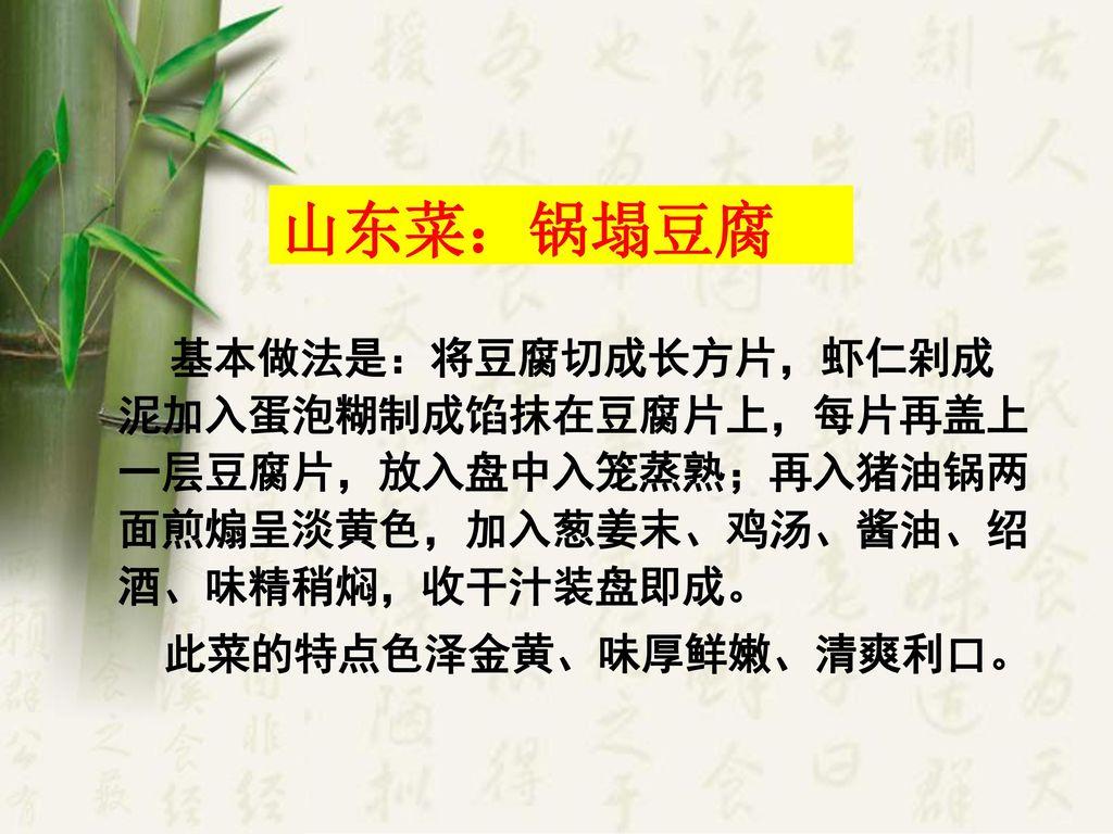 山东菜:锅塌豆腐 此菜的特点色泽金黄、味厚鲜嫩、清爽利口。