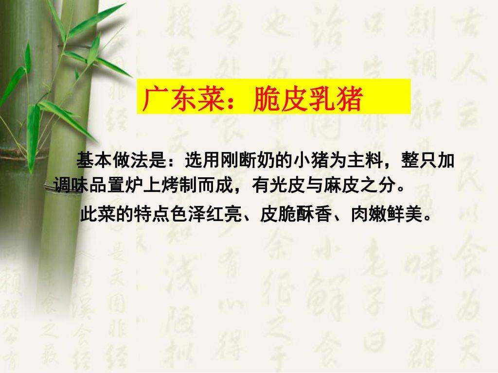 广东菜:脆皮乳猪 此菜的特点色泽红亮、皮脆酥香、肉嫩鲜美。