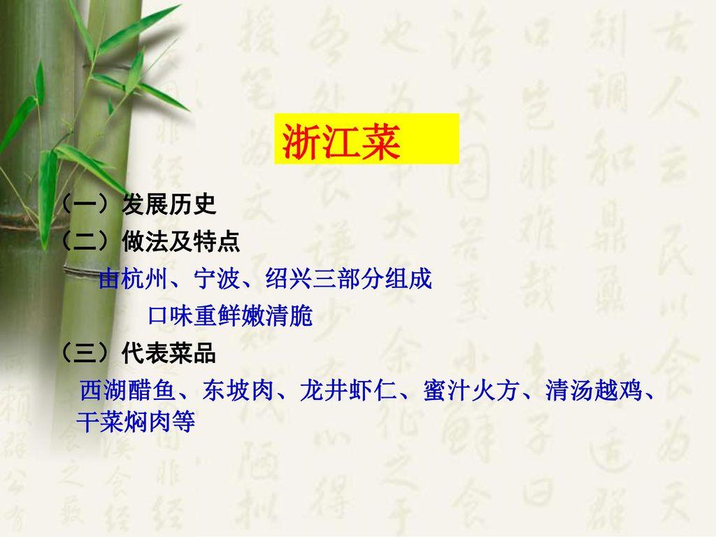浙江菜 (一)发展历史 (二)做法及特点 由杭州、宁波、绍兴三部分组成 口味重鲜嫩清脆 (三)代表菜品