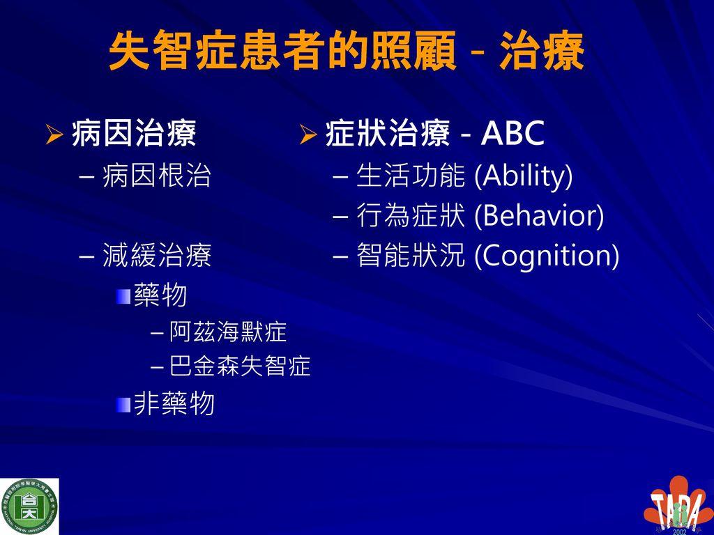 失智症患者的照顧 - 治療 病因治療 症狀治療 - ABC 病因根治 減緩治療 藥物 非藥物 生活功能 (Ability)