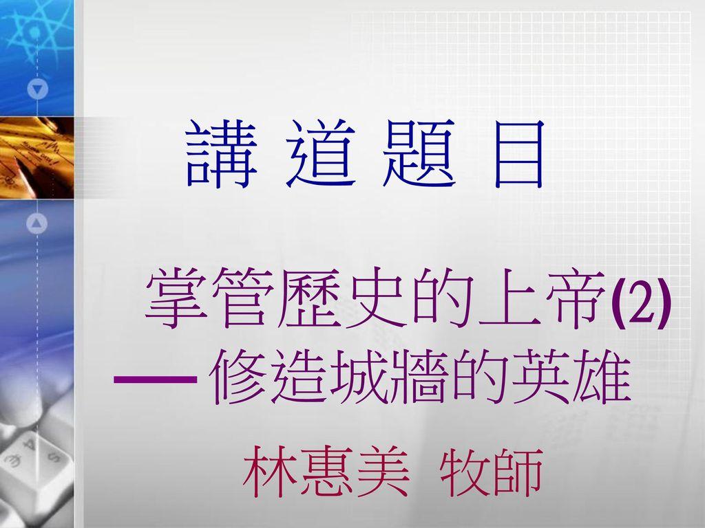 講道題目 掌管歷史的上帝(2) 修造城牆的英雄 林惠美 牧師 1
