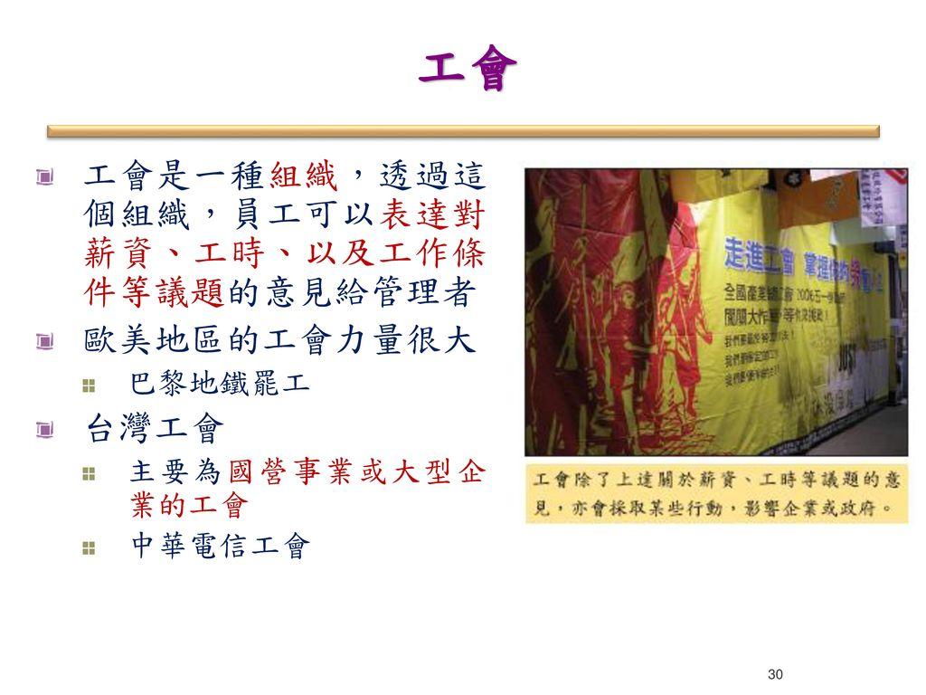 工會 工會是一種組織,透過這個組織,員工可以表達對薪資、工時、以及工作條件等議題的意見給管理者 歐美地區的工會力量很大 台灣工會