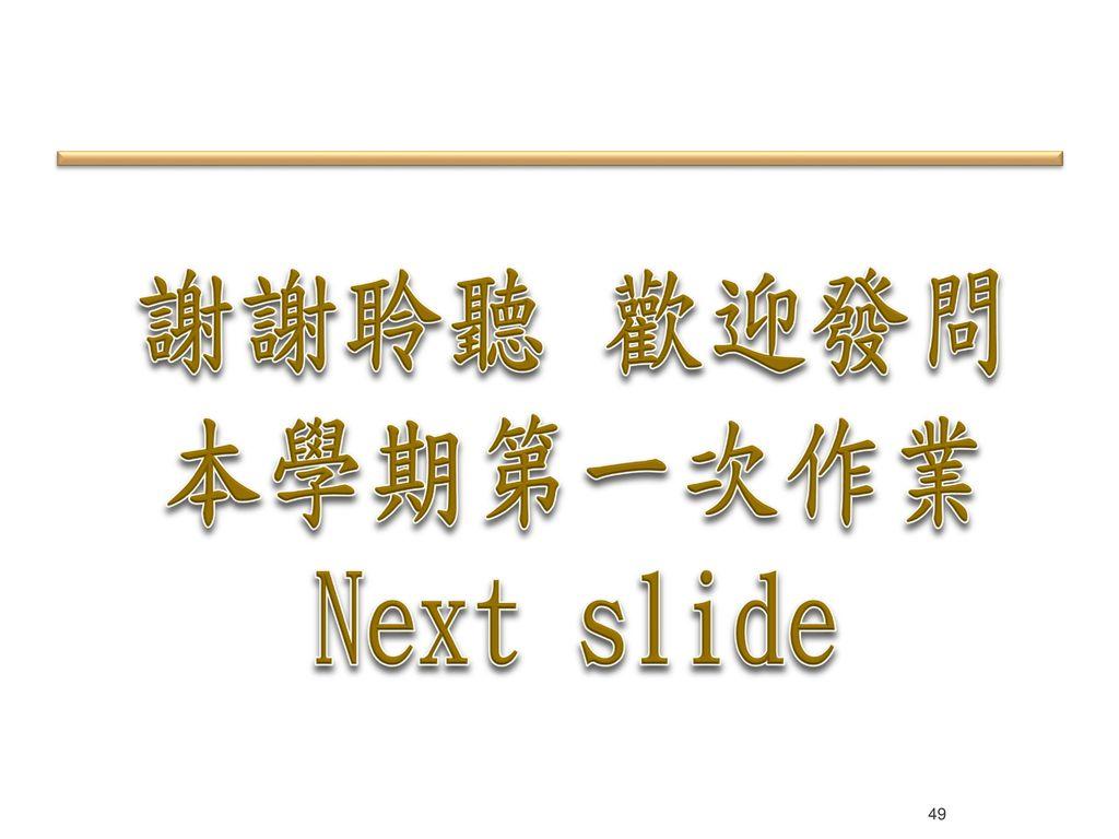 謝謝聆聽 歡迎發問 本學期第一次作業 Next slide