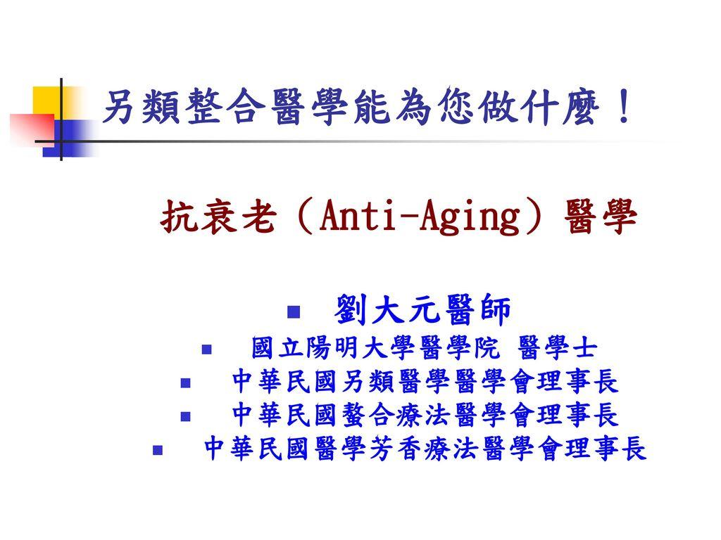 另類整合醫學能為您做什麼! 抗衰老(Anti-Aging)醫學 劉大元醫師 國立陽明大學醫學院 醫學士 中華民國另類醫學醫學會理事長