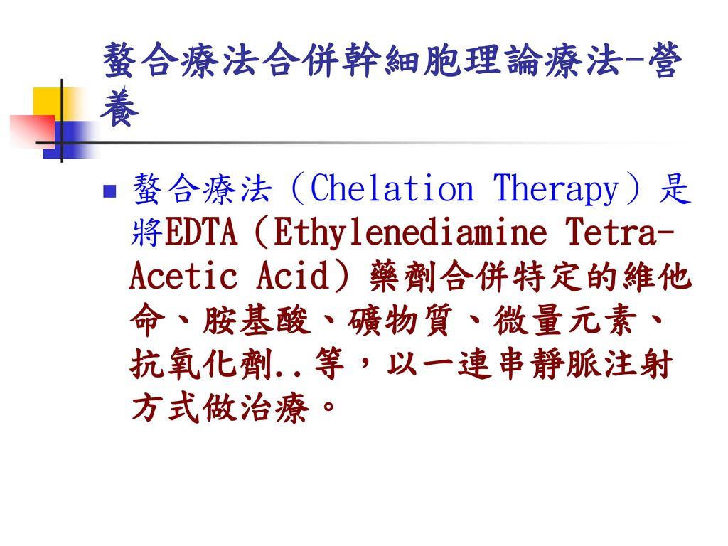 螯合療法合併幹細胞理論療法-營養 螯合療法(Chelation Therapy)是將EDTA(Ethylenediamine Tetra-Acetic Acid)藥劑合併特定的維他命、胺基酸、礦物質、微量元素、抗氧化劑..等,以一連串靜脈注射方式做治療。