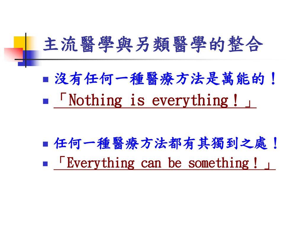 主流醫學與另類醫學的整合 沒有任何一種醫療方法是萬能的! 「Nothing is everything!」 任何一種醫療方法都有其獨到之處!