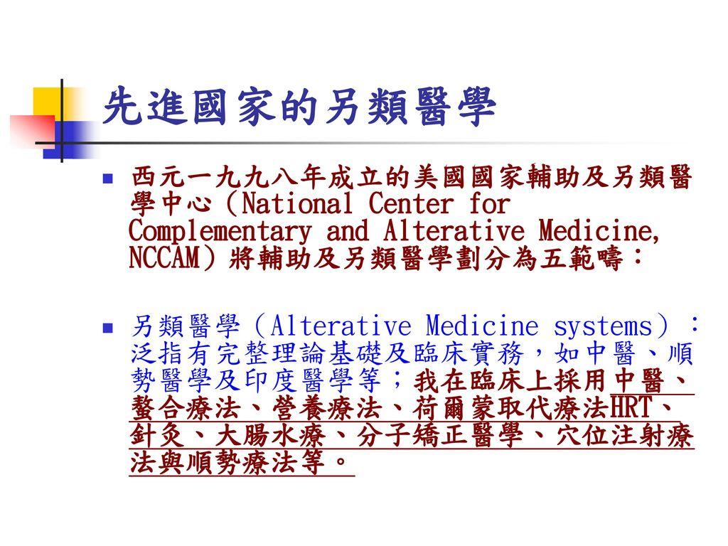 先進國家的另類醫學 西元一九九八年成立的美國國家輔助及另類醫學中心(National Center for Complementary and Alterative Medicine, NCCAM)將輔助及另類醫學劃分為五範疇: