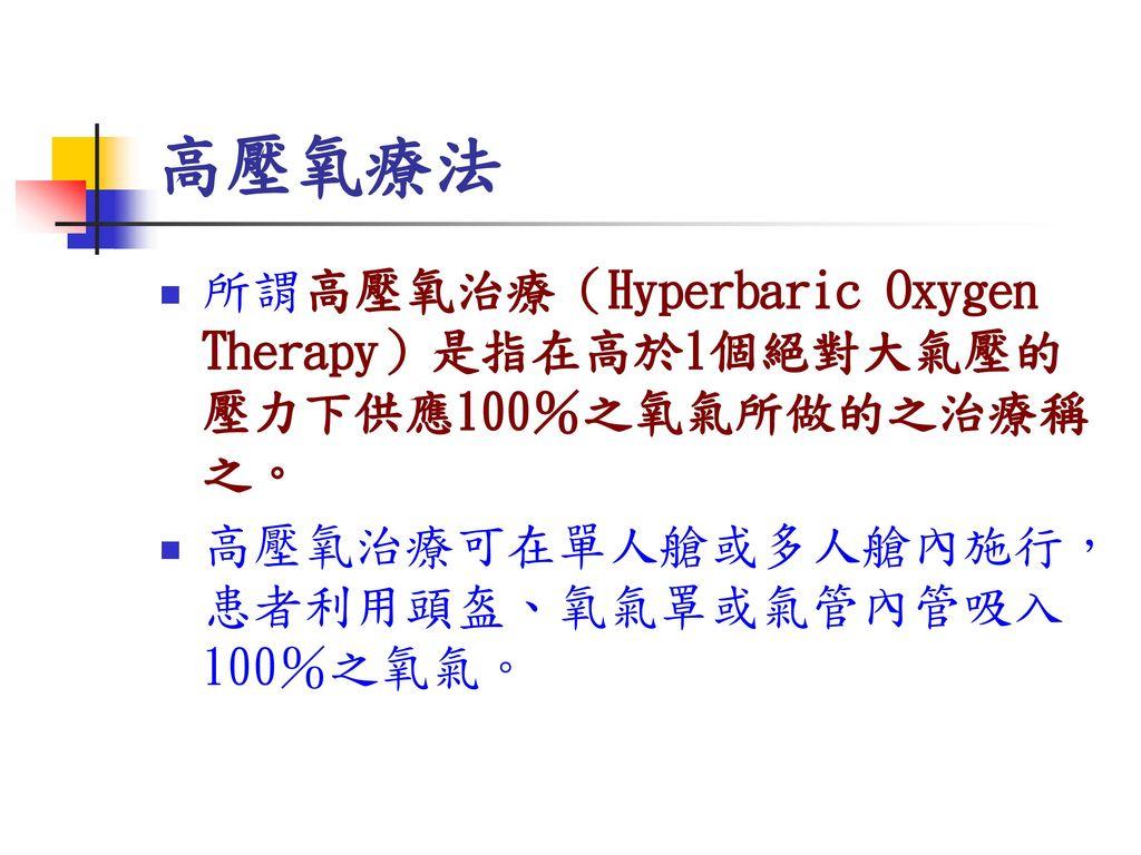 高壓氧療法 所謂高壓氧治療(Hyperbaric Oxygen Therapy)是指在高於1個絕對大氣壓的壓力下供應100%之氧氣所做的之治療稱之。 高壓氧治療可在單人艙或多人艙內施行,患者利用頭盔、氧氣罩或氣管內管吸入100%之氧氣。