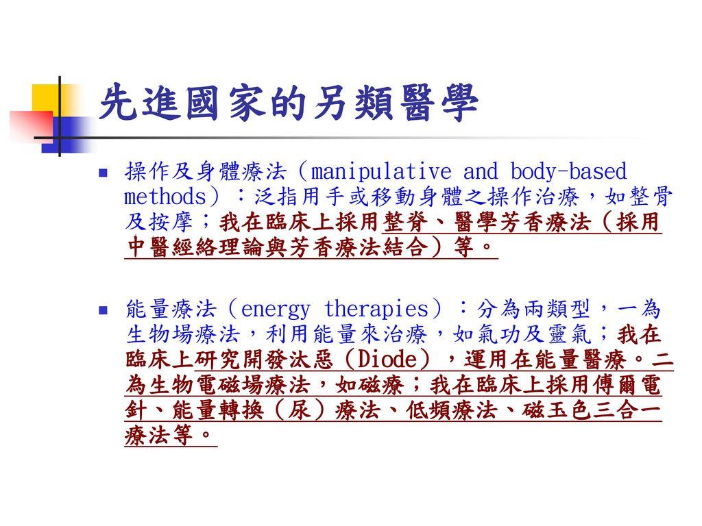 先進國家的另類醫學 操作及身體療法(manipulative and body-based methods):泛指用手或移動身體之操作治療,如整骨及按摩;我在臨床上採用整脊、醫學芳香療法(採用中醫經絡理論與芳香療法結合)等。