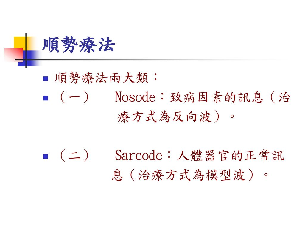 順勢療法 順勢療法兩大類: (一) Nosode:致病因素的訊息(治 療方式為反向波)。 (二) Sarcode:人體器官的正常訊