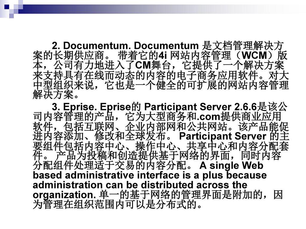 2. Documentum. Documentum 是文档管理解决方案的长期供应商。 带着它的4i 网站内容管理(WCM)版本,公司有力地进入了CM舞台,它提供了一个解决方案来支持具有在线而动态的内容的电子商务应用软件。对大中型组织来说,它也是一个健全的可扩展的网站内容管理解决方案。