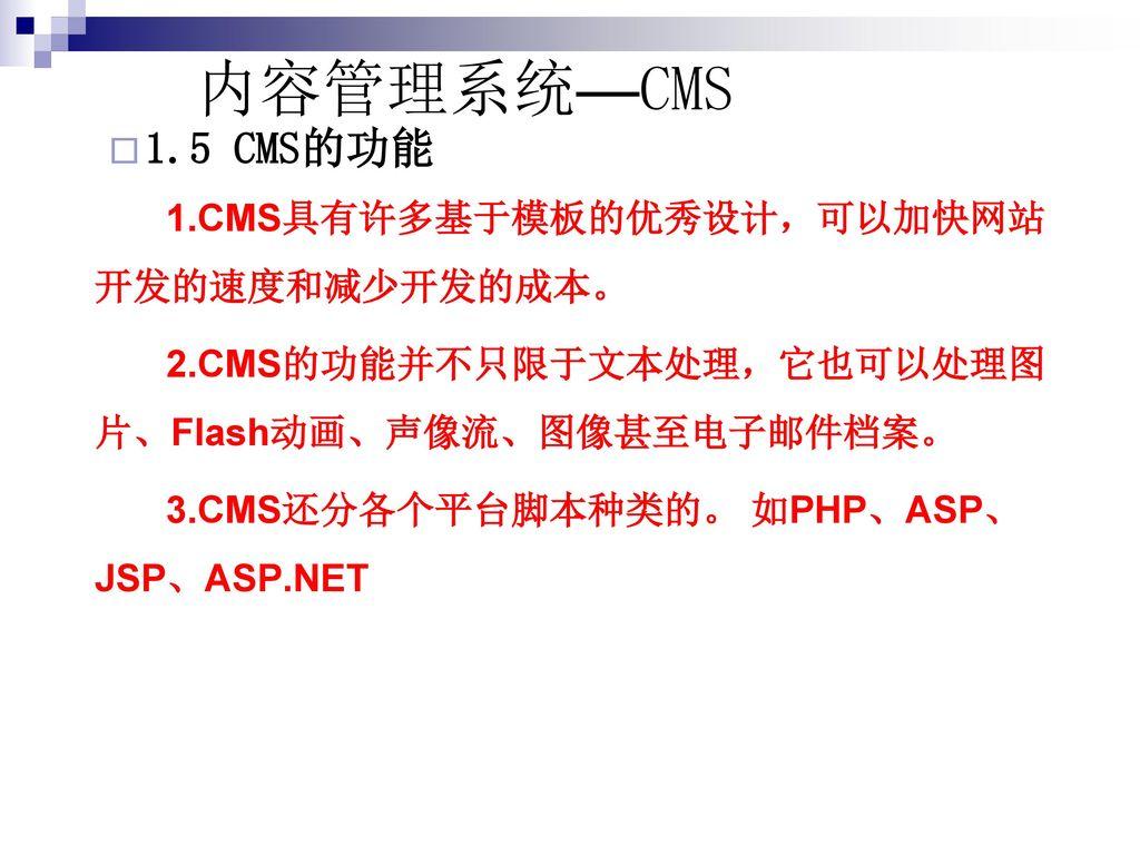 内容管理系统—CMS 1.5 CMS的功能. 1.CMS具有许多基于模板的优秀设计,可以加快网站开发的速度和减少开发的成本。 2.CMS的功能并不只限于文本处理,它也可以处理图片、Flash动画、声像流、图像甚至电子邮件档案。