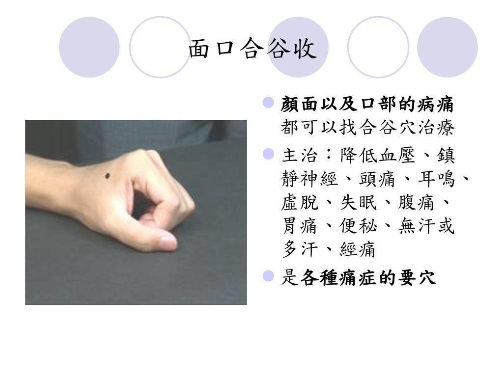 面口合谷收 顏面以及口部的病痛都可以找合谷穴治療 主治:降低血壓、鎮靜神經、頭痛、耳鳴、虛脫、失眠、腹痛、胃痛、便秘、無汗或多汗、經痛