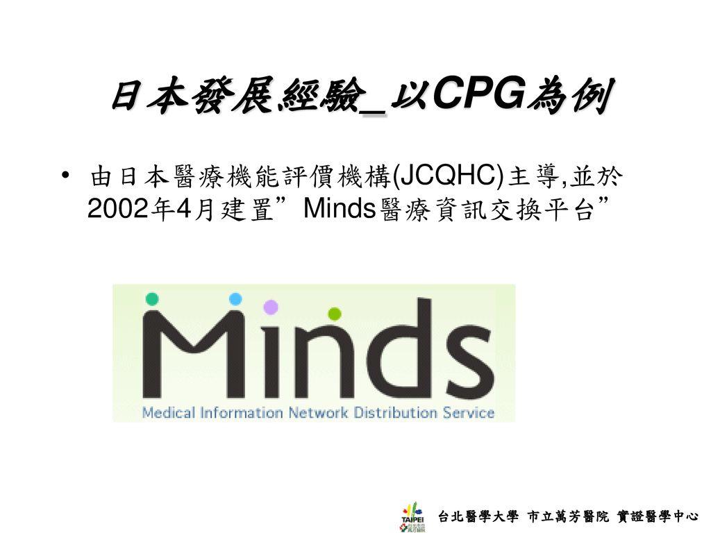 日本發展經驗_以CPG為例 由日本醫療機能評價機構(JCQHC)主導,並於2002年4月建置 Minds醫療資訊交換平台