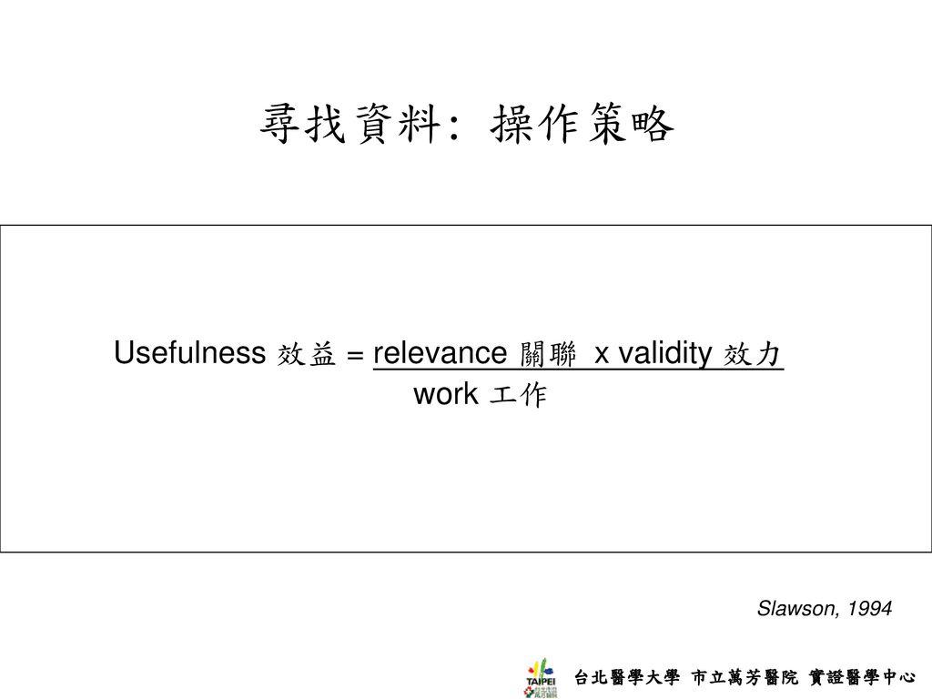 尋找資料: 操作策略 Usefulness 效益 = relevance 關聯 x validity 效力 work 工作