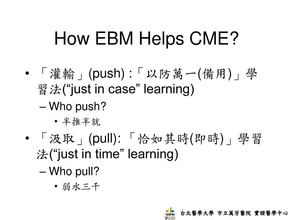How EBM Helps CME 「灌輸」(push) :「以防萬一(備用)」學習法( just in case learning)